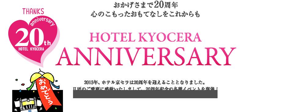 おかげさまで20周年 心のこもったおもてなしをこれからも 2015年、ホテル京セラは20周年を迎えることとなりました。日頃のご愛顧に感謝いたしまして、20周年記念の各種イベントを開催!是非、当ホテルまで足をお運びください。