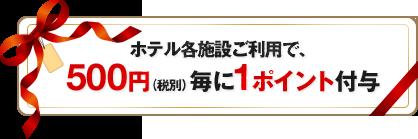 ホテル各施設ご利用で500円(税別)毎に1ポイント付与